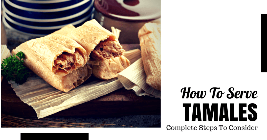 How to Serve Tamales- Step-By-Step Guide to Consider