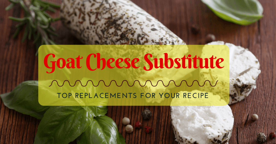 Goat Cheese Substitute- Top Replacements For Your Recipe