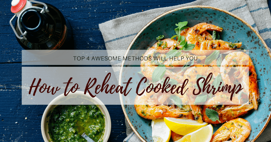 How to Reheat Cooked Shrimp- Top 4 Awesome Methods Will Help You