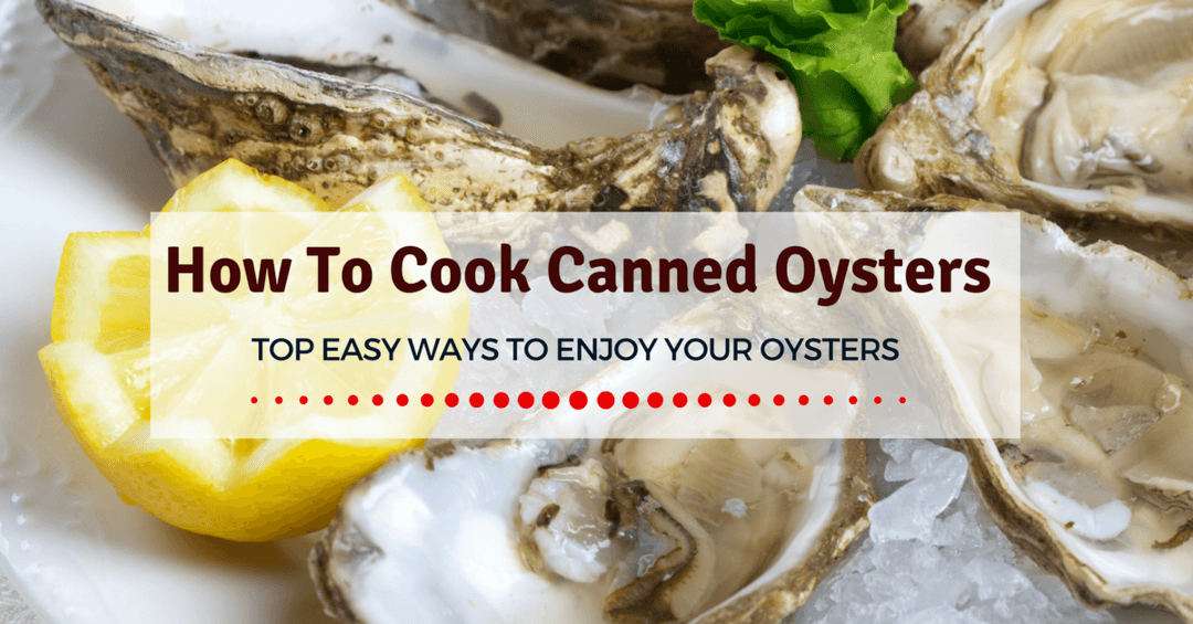How To Cook Canned Oysters- Top Easy Ways To Enjoy Your Oysters